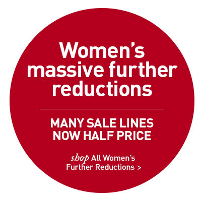 Women's Further Reductions. MANY SALE LINES NOW HALF PRICE. SHOP NOW.