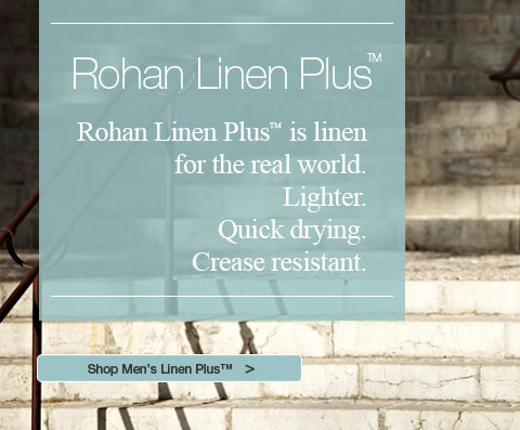 Rohan Linen Plus&trade;. Rohan Linen Plus&trade; is linen for the real world. Lighter. Quick drying. Crease resistant. Shop Men's Linen Plus&trade;
