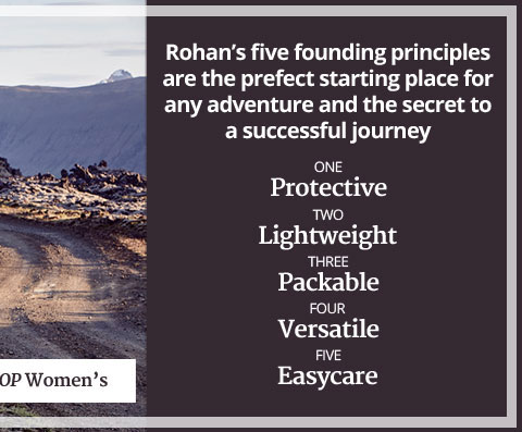 Rohan's five founding principles are the perfect starting place for any adventure and the secret to a successful journey. Protective. Lightweight. Packable. Versatile. Easycare. SHOP WOMEN'S.
